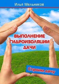Илья Мельников - Выполнение гидроизоляции дачи