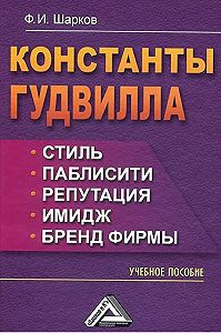 Феликс Шарков - Константы гудвилла: стиль, паблисити, репутация, имидж и бренд фирмы