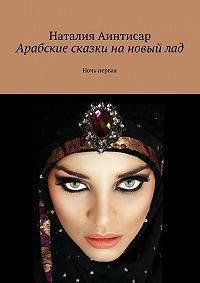 Наталия Аинтисар -Арабские сказки нановыйлад. Ночь первая