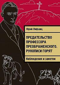 Юрий Лифшиц -Предательство профессора Преображенского. Рукописи горят. Наблюдения изаметки