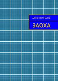 Алексей Гурбатов - Заоха. Рассказ