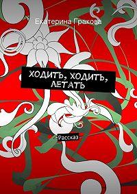 Екатерина Гракова -Ходить, ходить, летать