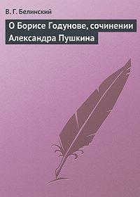 Виссарион Григорьевич Белинский -О Борисе Годунове, сочинении Александра Пушкина