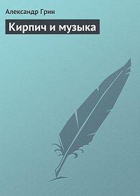 Александр Грин -Кирпич и музыка
