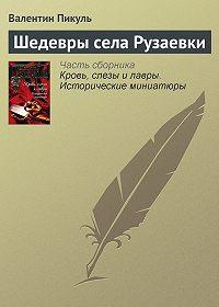 Валентин Пикуль -Шедевры села Рузаевки