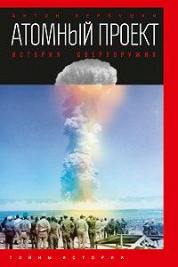 Антон Первушин - Атомный проект. История сверхоружия