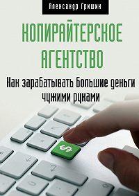 Александр Гришин -Копирайтерское агентство. Как зарабатывать большие деньги чужими руками