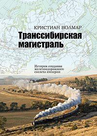 Кристиан Волмар -Транссибирская магистраль. История создания железнодорожного скелета империи