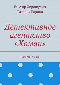 Виктор Хорошулин, Татьяна Горина - Детективное агентство «Хомяк». Повесть-сказка