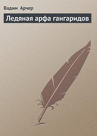 Вадим Арчер - Ледяная арфа гангаридов
