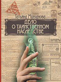 Татьяна Молчанова -Дело о таинственном наследстве