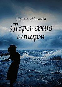 Лариса Машкова -Переиграю шторм