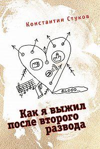 Константин Стуков - Как я выжил после второго развода (сборник)
