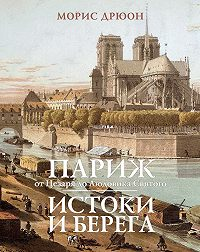 Морис Дрюон -Париж от Цезаря до Людовика Святого. Истоки и берега