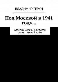 Владимир Герун -Под Москвой в 1941 году… Оборона Москвы вВеликой Отечественной войне