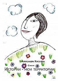 Александра Киселёва -Истории – мои территории. Стихи