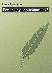 Елена Блаватская -Есть ли душа у животных?