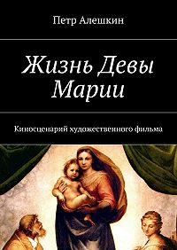 Петр Алешкин -Жизнь Девы Марии. Киносценарий художественного фильма