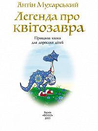 Антін Мухарський - Легенда про квітозавра. Правдива казка для дорослих дітей