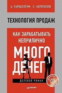 Андрей Парабеллум, Евгений Колотилов - Технология продаж. Как зарабатывать неприлично много денег