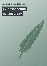 Владимир Гиляровский -«С дозволения начальства»
