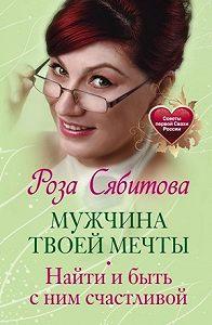 Роза Раифовна Сябитова -Мужчина твоей мечты. Найти и быть с ним счастливой