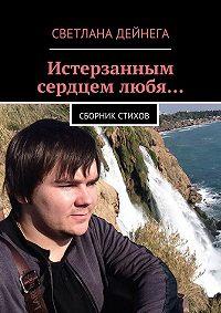 Светлана Дейнега - Истерзанным сердцем любя… Сборник стихов
