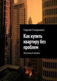 Сергей Сапрыкин -Как купить квартиру без проблем. Жилищный вопрос