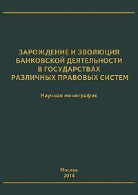 Коллектив Авторов - Зарождение и эволюция банковской деятельности в государствах различных правовых систем
