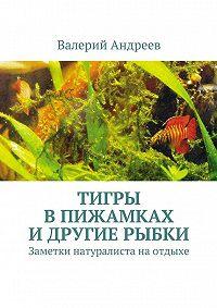 Валерий Андреев -Тигры впижамках идругие рыбки