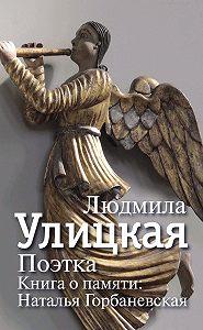 Людмила Улицкая -Поэтка. Книга о памяти. Наталья Горбаневская