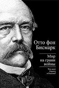 Отто Бисмарк -Бисмарк Отто фон. Мир на грани войны. Что ждет Россию и Европу