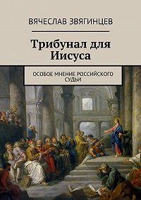 Вячеслав Звягинцев -Трибунал для Иисуса. Особое мнение российского судьи