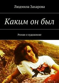 Людмила Захарова -Каким онбыл. Роман охудожнике