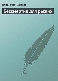 Владимир Фирсов -Бессмертие для рыжих