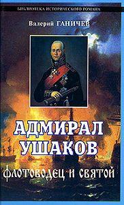Валерий Николаевич Ганичев -Адмирал Ушаков. Флотоводец и святой