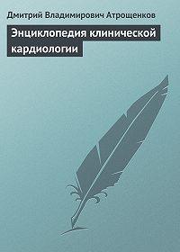Дмитрий Владимирович Атрощенков -Энциклопедия клинической кардиологии