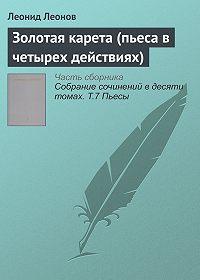 Леонид Максимович Леонов -Золотая карета (пьеса в четырех действиях)