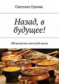 Светлана Орлова -Назад, в будущее! 600 рецептов советской кухни