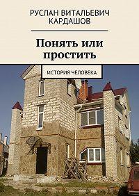Руслан Кардашов - Понять или простить. История человека
