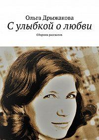 Ольга Дрыжакова -Сулыбкой олюбви. Сборник рассказов