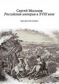 Сергей Мосолов -Российская империя в XVIII веке. Курс русской истории