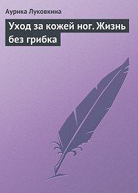 Аурика Луковкина - Уход за кожей ног. Жизнь без грибка