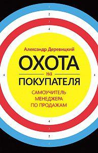 Александр Деревицкий -Охота на покупателя. Самоучитель менеджера по продажам