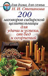 Наталья Ивановна Степанова -200 заговоров сибирской целительницы для удачи и успеха, от бед и огорчений