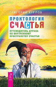 Григорий Курлов -Проктология Счастья. Путеводитель Дурака по внутреннему пространству Счастья