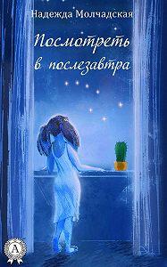 Надежда Молчадская - Посмотреть в послезавтра