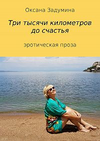 Оксана Вячеславовна Задумина -Три тысячи километров до счастья