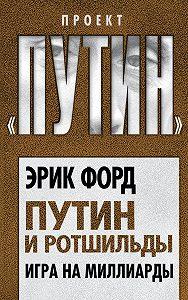 Эрик Форд -Путин и Ротшильды. Игра на миллиарды