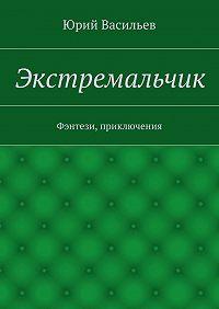 Юрий Васильев -Экстремальчик. Фэнтези, приключения